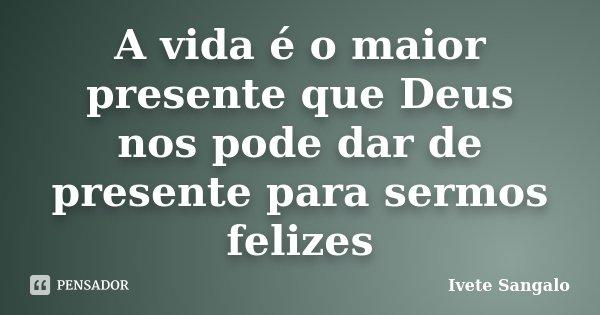 A vida é o maior presente que Deus nos pode dar de presente para sermos felizes... Frase de Ivete Sangalo.