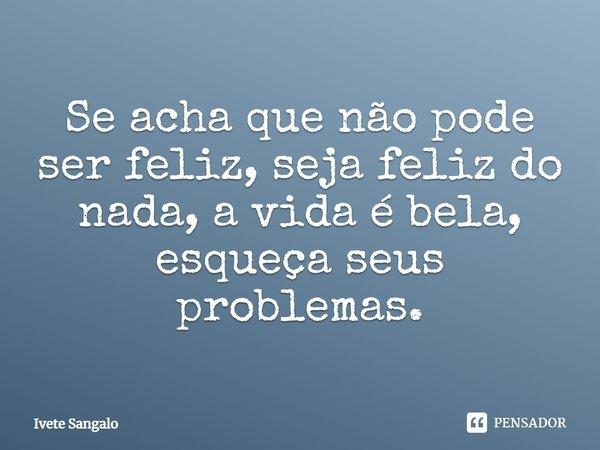 Se acha que nao pode ser feliz, seja feliz do nada, a vida é bela esqueça seus problemas... Frase de Ivete Sangalo.