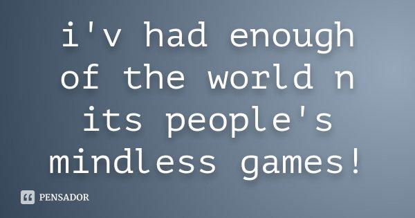 i'v had enough of the world n its people's mindless games!... Frase de Desconhecido.