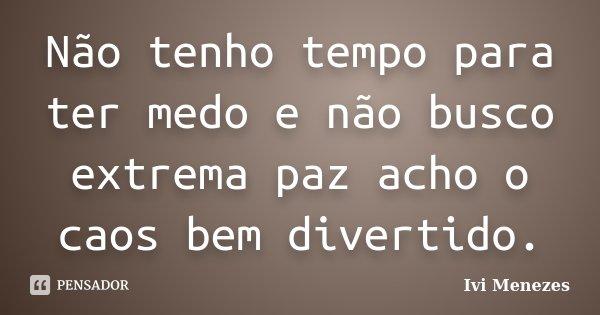 Não tenho tempo para ter medo e não busco extrema paz acho o caos bem divertido.... Frase de Ivi Menezes.
