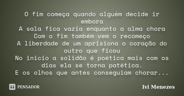 O fim começa quando alguém decide ir embora A sala fica vazia enquanto a alma chora Com o fim também vem o recomeço A liberdade de um aprisiona o coração do out... Frase de Ivi Menezes.