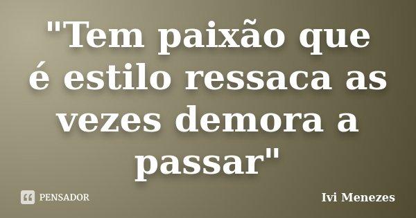 """""""Tem paixão que é estilo ressaca as vezes demora a passar""""... Frase de Ivi Menezes."""