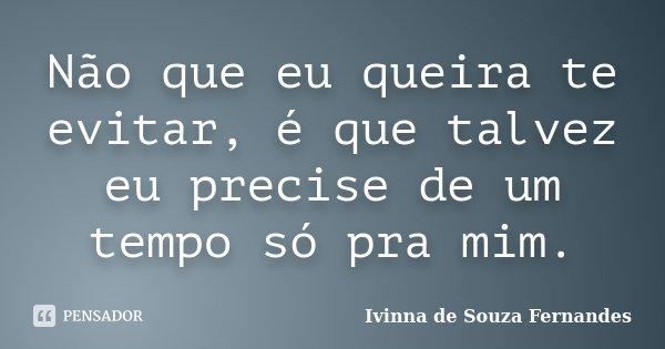 Não que eu queira te evitar, é que talvez eu precise de um tempo só pra mim.... Frase de Ivinna de Souza Fernandes.