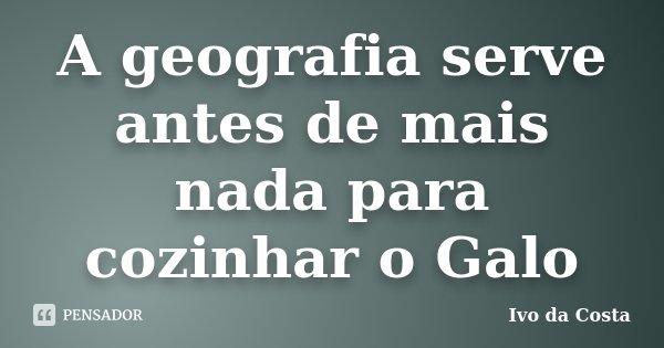 A geografia serve antes de mais nada para cozinhar o Galo... Frase de Ivo da Costa.