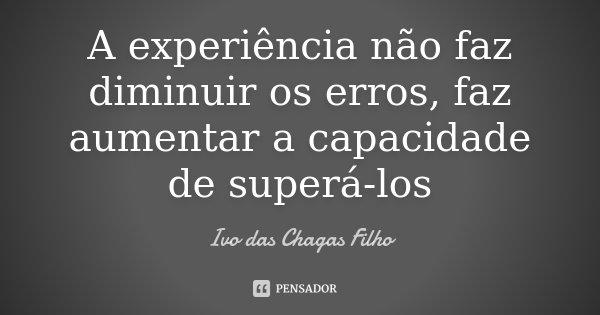 A experiência não faz diminuir os erros, faz aumentar a capacidade de superá-los... Frase de Ivo das Chagas Filho.