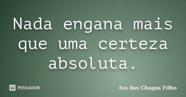 Nada engana mais que uma certeza absoluta.... Frase de Ivo das Chagas Filho.