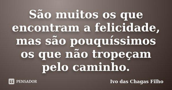 São muitos os que encontram a felicidade, mas são pouquíssimos os que não tropeçam pelo caminho.... Frase de Ivo das Chagas Filho.