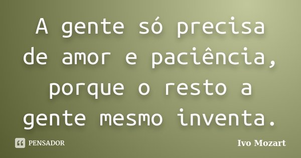 A gente só precisa de amor e paciência, porque o resto a gente mesmo inventa.... Frase de Ivo Mozart.
