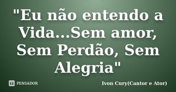 """""""Eu não entendo a Vida...Sem amor, Sem Perdão, Sem Alegria""""... Frase de Ivon Cury(Cantor e Ator)."""