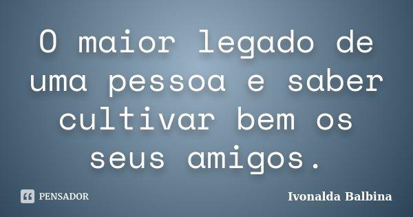 O maior legado de uma pessoa e saber cultivar bem os seus amigos.... Frase de Ivonalda Balbina.