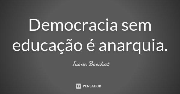 Democracia sem educação é anarquia.... Frase de Ivone Boechat.