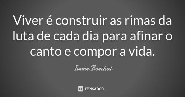 Viver é construir as rimas da luta de cada dia para afinar o canto e compor a vida.... Frase de Ivone Boechat.