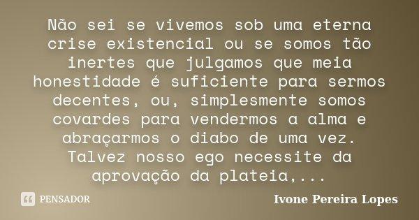 Não sei se vivemos sob uma eterna crise existencial ou se somos tão inertes que julgamos que meia honestidade é suficiente para sermos decentes, ou, simplesment... Frase de Ivone Pereira Lopes.