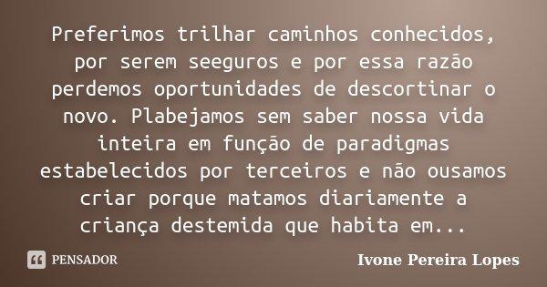 Preferimos trilhar caminhos conhecidos, por serem seeguros e por essa razão perdemos oportunidades de descortinar o novo. Plabejamos sem saber nossa vida inteir... Frase de Ivone Pereira Lopes.