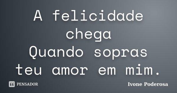 A felicidade chega Quando sopras teu amor em mim.... Frase de Ivone Poderosa.