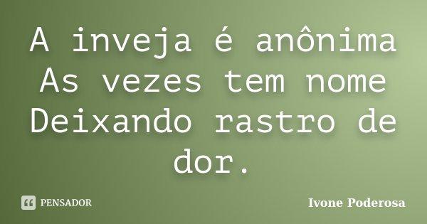 A inveja é anônima As vezes tem nome Deixando rastro de dor.... Frase de Ivone Poderosa.