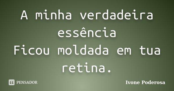 A minha verdadeira essência Ficou moldada em tua retina.... Frase de Ivone Poderosa.