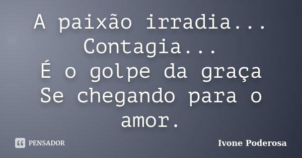 A paixão irradia... Contagia... É o golpe da graça Se chegando para o amor.... Frase de Ivone Poderosa.
