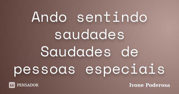 Ando sentindo saudades Saudades de pessoas especiais... Frase de Ivone Poderosa.