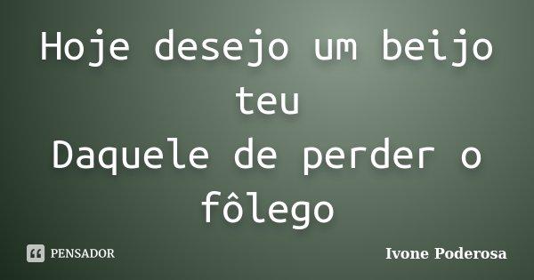 Hoje desejo um beijo teu Daquele de perder o fôlego... Frase de Ivone Poderosa.