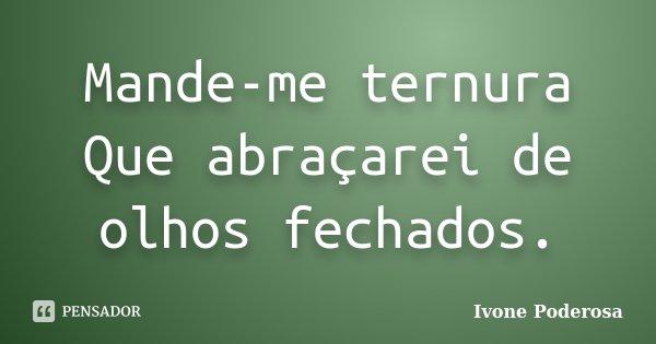 Mande-me ternura Que abraçarei de olhos fechados.... Frase de Ivone Poderosa.