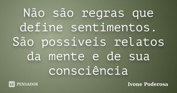 Não são regras que define sentimentos. São possíveis relatos da mente e de sua consciência... Frase de Ivone Poderosa.