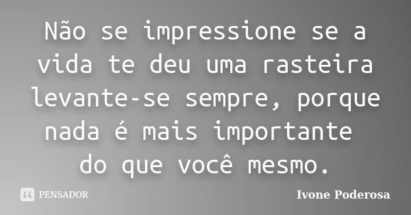 Não se impressione se a vida te deu uma rasteira levante-se sempre, porque nada é mais importante do que você mesmo.... Frase de Ivone Poderosa.