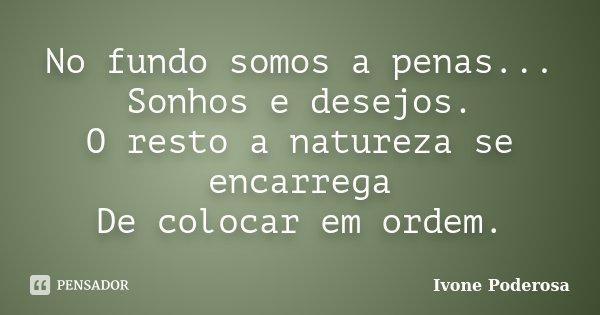 No fundo somos a penas... Sonhos e desejos. O resto a natureza se encarrega De colocar em ordem.... Frase de Ivone Poderosa.