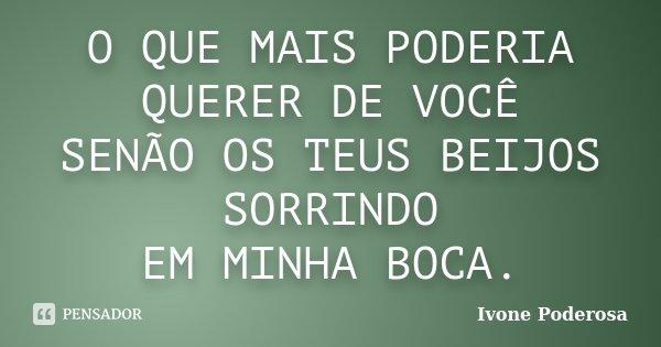 O QUE MAIS PODERIA QUERER DE VOCÊ SENÃO OS TEUS BEIJOS SORRINDO EM MINHA BOCA.... Frase de Ivone Poderosa.