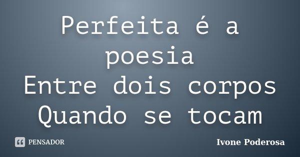 Perfeita é a poesia Entre dois corpos Quando se tocam... Frase de Ivone Poderosa.