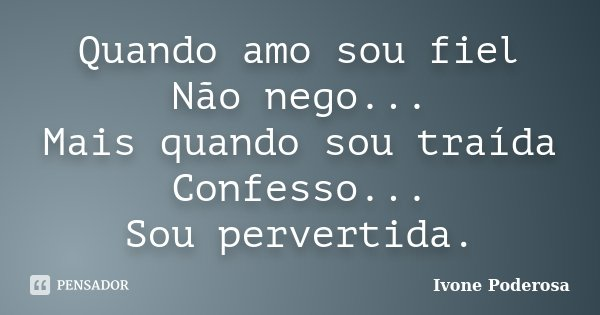 Quando amo sou fiel Não nego... Mais quando sou traída Confesso... Sou pervertida.... Frase de Ivone Poderosa.