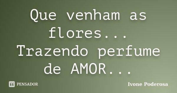 Que venham as flores... Trazendo perfume de AMOR...... Frase de Ivone Poderosa.