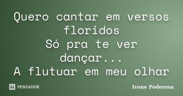 Quero cantar em versos floridos Só pra te ver dançar... A flutuar em meu olhar... Frase de Ivone Poderosa.