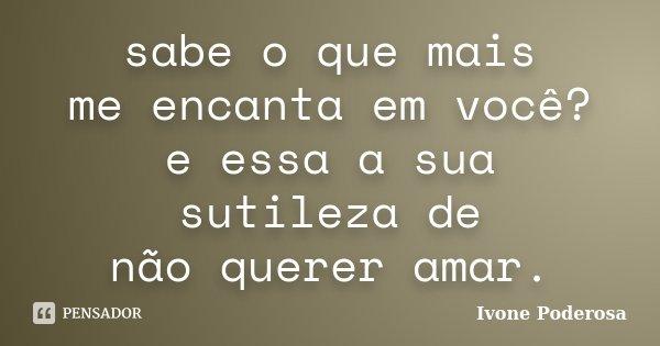 sabe o que mais me encanta em você? e essa a sua sutileza de não querer amar.... Frase de Ivone Poderosa.