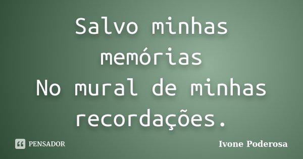 Salvo minhas memórias No mural de minhas recordações.... Frase de Ivone Poderosa.