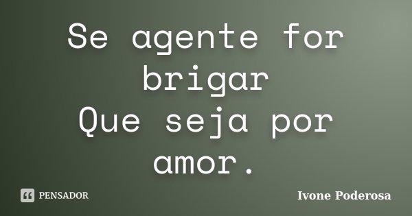 Se agente for brigar Que seja por amor.... Frase de Ivone Poderosa.