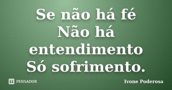 Se não há fé Não há entendimento Só sofrimento.... Frase de Ivone Poderosa.