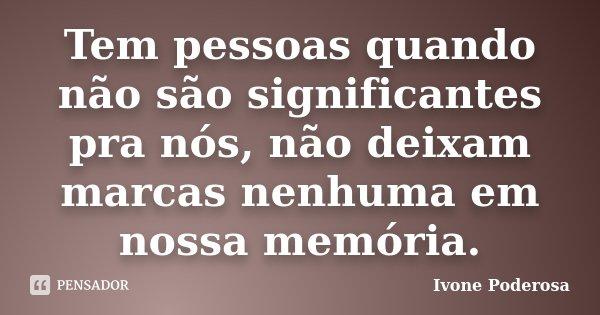 Tem pessoas quando não são significantes pra nós, não deixam marcas nenhuma em nossa memória.... Frase de Ivone Poderosa.
