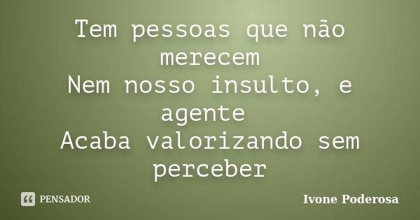 Tem pessoas que não merecem Nem nosso insulto, e agente Acaba valorizando sem perceber... Frase de Ivone Poderosa.