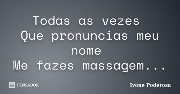 Todas as vezes Que pronuncias meu nome Me fazes massagem...... Frase de Ivone Poderosa.