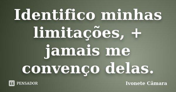 Identifico minhas limitações, + jamais me convenço delas.... Frase de Ivonete Câmara.