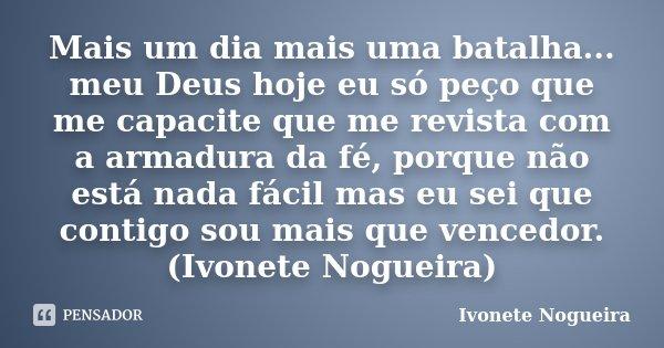 Mais um dia mais uma batalha... meu Deus hoje eu só peço que me capacite que me revista com a armadura da fé, porque não está nada fácil mas eu sei que contigo ... Frase de Ivonete Nogueira.