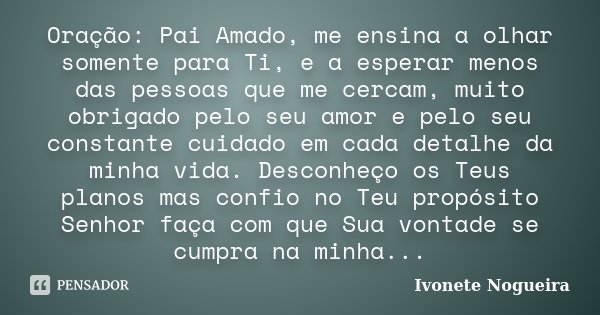 Oração: Pai Amado, me ensina a olhar somente para Ti, e a esperar menos das pessoas que me cercam, muito obrigado pelo seu amor e pelo seu constante cuidado em ... Frase de Ivonete Nogueira.