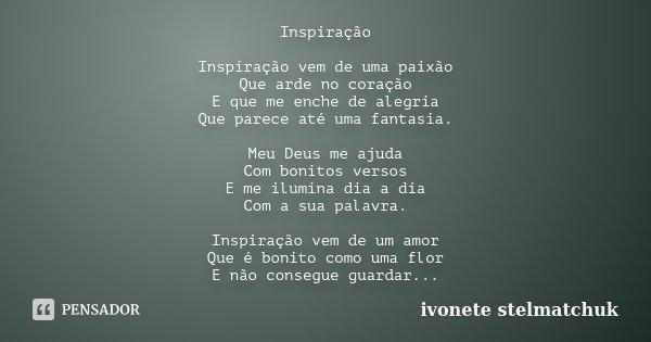 Inspiração Inspiração vem de uma paixão Que arde no coração E que me enche de alegria Que parece até uma fantasia. Meu Deus me ajuda Com bonitos versos E me ilu... Frase de IVONETE STELMATCHUK.