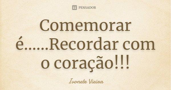 Comemorar é... ...Recordar com o coração!!!... Frase de Ivonete Vieira.