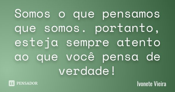Somos o que pensamos que somos. portanto, esteja sempre atento ao que você pensa de verdade!... Frase de Ivonete Vieira.