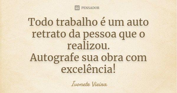 Todo trabalho é um auto retrato da pessoa que o realizou. Autografe sua obra com excelência!... Frase de Ivonete Vieira.