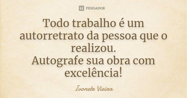 Todo trabalho é um autorretrato da pessoa que o realizou. Autografe sua obra com excelência!... Frase de Ivonete Vieira.