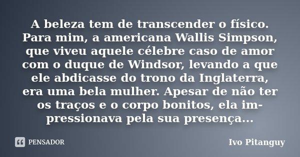 A beleza tem de transcender o físico. Para mim, a americana Wallis Simpson, que viveu aquele célebre caso de amor com o duque de Windsor, levando a que ele abdi... Frase de Ivo Pitanguy.