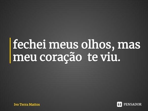 fechei meus olhos, mas meu coração te viu.... Frase de Ivo Terra Mattos.
